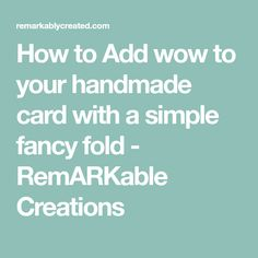 How to Add wow to your handmade card with a simple fancy fold - RemARKable Creations