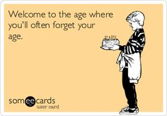 Welcome to the age where youll often forget your age.