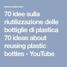 70 idee sulla riutilizzazione delle bottiglie di plastica 70 ideas about reusing plastic bottles - YouTube