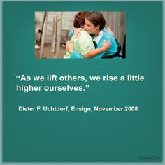 """""""As we lift others, we rise a little higher ourselves."""" ~Dieter F. Uchtdorf"""
