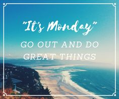 #MondayInspiration, #MondayMotivation It's Monday, Go Out and Do Great Things