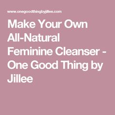 Make Your Own All-Natural Feminine Cleanser - One Good Thing by Jillee