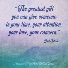 """""""The greatest gift you can give someone is your time, your attention, your love, your concern."""" ― Joel Osteen #Oneness #LiveTheLifeYouChoose"""