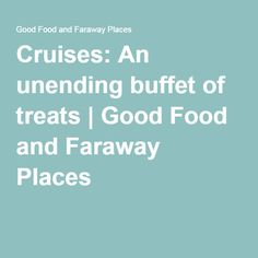 Cruises: An unending buffet of treats | Good Food and Faraway Places