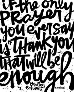 """""""If the only prayer you ever say is """"thank you"""", that will be enough."""" - MEISTER ECKHART.  Beautiful + profound, these wo"""