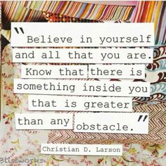 This is a very inspirational quote about overcoming obstacles. This can mean the obstacles you face on a day to day basis while dealing with your illness, or it can been seen as obstacles that you have overcome along the way. Remember to look at how far you have come rather than how much further you have to go.