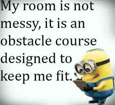 Minions, quote, citat, funny. 'My room is not messy, it is an obstacle course designed to keep me fit. :-)