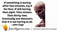 """""""If something is boring after two minutes, try it for four. If still boring, then eight. Then sixteen. Then thirty-two. Eventually one discovers that it is not boring at all."""" – John Cage"""