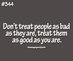 Don't treat people as bad as they are, treat them as good as you... #quote