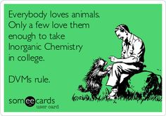 Organic Chem was even worse for some DVMs. The world's grateful pet owners salute you veterinarians for slogging through it.
