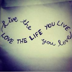 """Live the life you love. Love the life you live."" I would love this as a tattoo"
