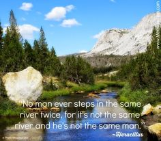 No man ever steps in the same river twice, for it's not the same river and he's not the same man.~Heraclitus  Photo by Meadow Linn