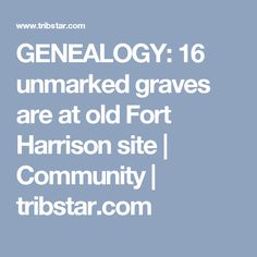 GENEALOGY: 16 unmarked graves are at old Fort Harrison site | Community | tribstar.com