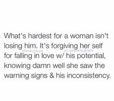 What's hardest for a woman isn't losing him. It's forgiving herself for falling in love with his potential, knowing damn well she saw the warning signs and his inconsistency.