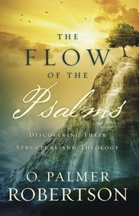 The Flow of the Psalms: Discovering Their Structure and Theology: O. Palmer Robertson - Paperback, Book | Ligonier Ministries Store