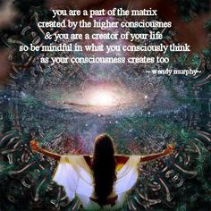 You are a part of the Matrix created by a Higher Consciousness and you are a Creator of your Life, so BE mindful in what you Consciously think as your Consciousness Creates ...