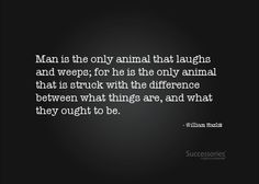 Man is the only animal that laughs and weeps... ~ William Hazlitt