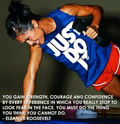 you gain strength, courage and confidence by every experience in which you really stop to look fear in the face. You must do the thing you think you cannot do.