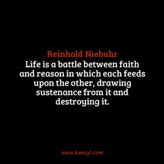 """""""Life is a battle between faith and reason in which each feeds upon the other, drawing sustenance from it and destroying it."""", Reinhold Niebuhr"""