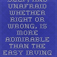 To be one's self, and unafraid whether right or wrong, is more admirable than the easy... - Irving Wallace at BrainyQuote