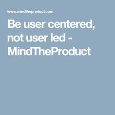 Be user centered, not user led - MindTheProduct