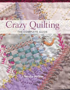 Crazy quilting the complete guide by Laura Schaefer...THIS IS A FREE BOOK!! I've always wanted to make a crazy quilt masterpiece of my own!!