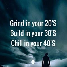 Grind in your 20s Build in your 30s Chill in your 40s