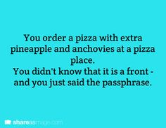 You order a pizza with extra pineapple and anchovies at a pizza place. You didn't know that it is a front- and you just said the passphrase.