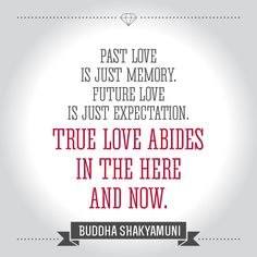 """Past love is just memory. Future love is just expectation. True love abides in the here and now."" Buddha Shakyamuni"