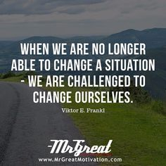 When We Are No Longer To Change The Situation We Are Challenged To Change Ourselves. -Viktor E. Frankl Daily Motivational Inspirational Daily Powerful Top Best Great Quote and Quotes Great Motivational Quotes, Inspirational Poems, Great Quotes, Awesome Quotes, Kinds Of People, Good People, Wisdom Quotes, Bible Quotes, Man's Search For Meaning