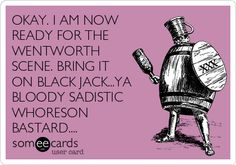 OKAY. I AM NOW READY FOR THE WENTWORTH SCENE. BRING IT ON BLACK JACK...YA BLOODY SADISTIC WHORESON BASTARD....