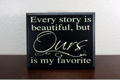 """""""Every story is beautiful, but Ours is my favorite"""" - This is cute :)"""