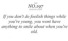 if you don't do foolish things while you're young, you wont have anything to smile about when you're old.