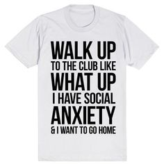 Walk Up To The Club Like What Up I Have Social Anxiety And I Want To Go Home #Anxiety