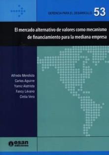 El mercado alternativo de valores como mecanismo de financiamiento para la mediana empresa : propuesta normativa de mejora / Alfredo Mendiola, Carlos Aguirre, Yamiz Alatrista, Fancy Lévano, Cintia Vera.  HG 5394.3 M42M