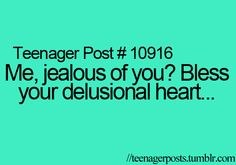 I think this all the time when people say that someone is jealous of them. Its like no their not that's just the lie you tell yourself.