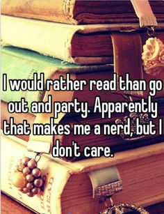 I would rather read than go out and party. Apparently that makes me a nerd, but I don't care.