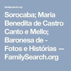 Sorocaba; Maria Benedita de Castro Canto e Mello; Baronesa de - Fotos e Histórias — FamilySearch.org