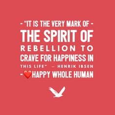 """It is the very mark of the spirit of rebellion to crave for happiness in this life"" ― Henrik Ibsen Click here for resources to improve your Self Definition…"
