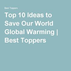 Top 10 Ideas to Save Our World Global Warming | Best Toppers