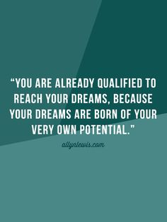 You are already qualified to reach your dream, because your dreams are born of your very own potential.