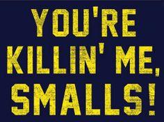 You're killing me smalls!...