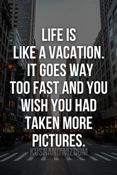 """Life is like a Vacation It goes way to fast and you wish you had taken more Pictures."""