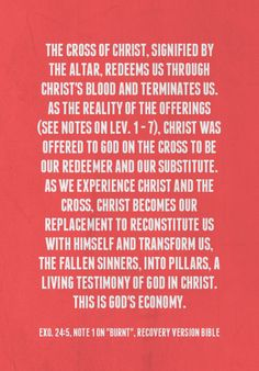 The cross of Christ, signified by the altar, redeems us through Christ's blood and terminates us. As the reality of the offerings (see notes on Lev. 1 — 7), Christ was offered to God on the cross to be our Redeemer and our Substitute. As we experience Christ and the cross, Christ becomes our replacement to reconstitute us with Himself and transform us, the fallen sinners, into pillars, a living testimony of God in Christ. This is God's economy. (Exo. 24:5, note, RcV) quoted at…