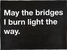 My burned bridges make a lot of light!
