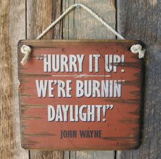 Hurry It Up- We're Burnin' Daylight- John Wayne, Western, Antiqued, Wooden Sign Western Quotes, Cowboy Quotes, Country Quotes, John Wayne Quotes, John Wayne Movies, Sign Quotes, Movie Quotes, Qoutes, Iowa