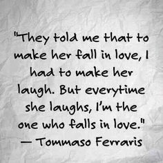 They told me to that to make her fall in love, I had to make her laugh… -Tommaso Ferraris - More at: http://quotespictures.net/23018/they-told-me-to-that-to-make-her-fall-in-love-i-had-to-make-her-laugh-tommaso-ferraris