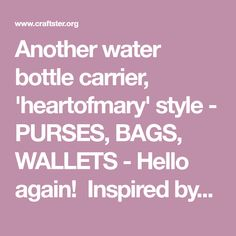 Another water bottle carrier, 'heartofmary' style - PURSES, BAGS, WALLETS - Hello again! Inspired by the recent post here about a water bottle holder (https://www.craftster.org/forum/index.php?topic=307130.30), I set out