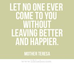 """Let no one ever come to you without leaving better and happier."" - Mother Teresa"