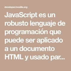 JavaScript es un robusto lenguaje de programación que puede ser aplicado a un documento HTML y usado para crear interactividad dinámica en los sitios web. Fue inventado por Brendan Eich, co-fundador del proyecto Mozilla,Mozilla Foundation y la Corporación Mozilla .